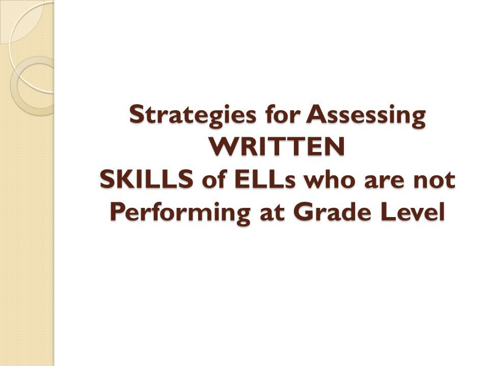 Strategies for Assessing WRITTEN SKILLS of ELLs who are not Performing at Grade Level