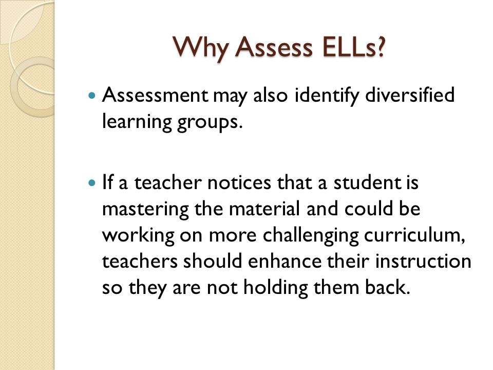 Why Assess ELLs Assessment may also identify diversified learning groups.