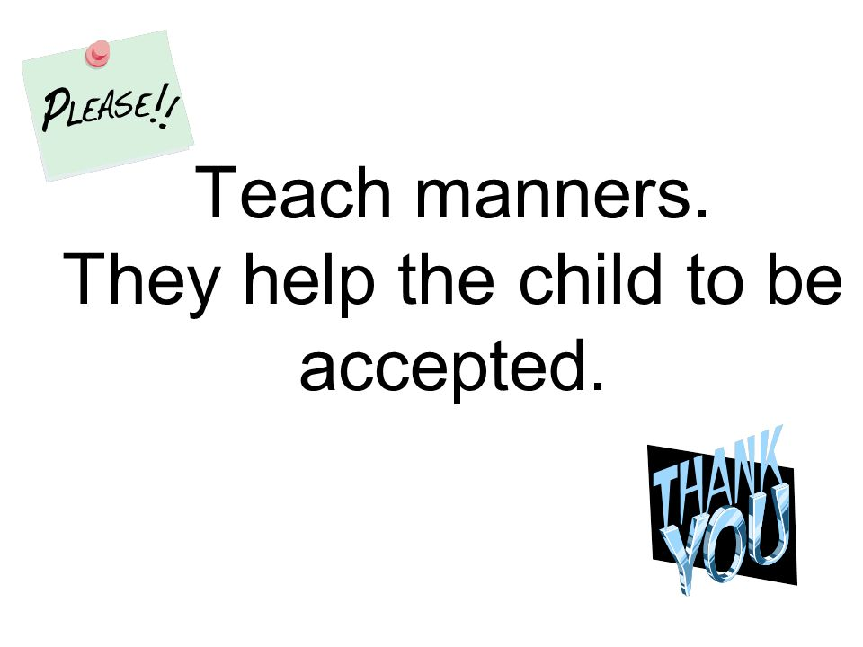 Teach manners. They help the child to be accepted.