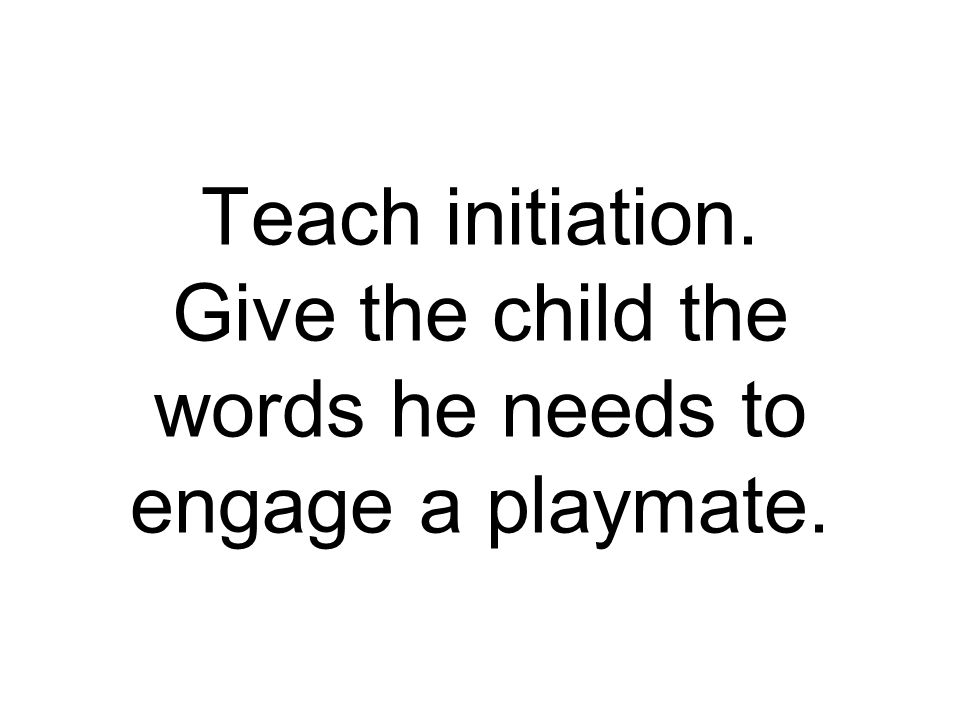 Teach initiation. Give the child the words he needs to engage a playmate.