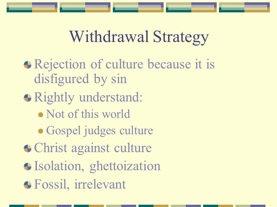 Withdrawal Strategy Rejection of culture because it is disfigured by sin. Rightly understand: Not of this world.