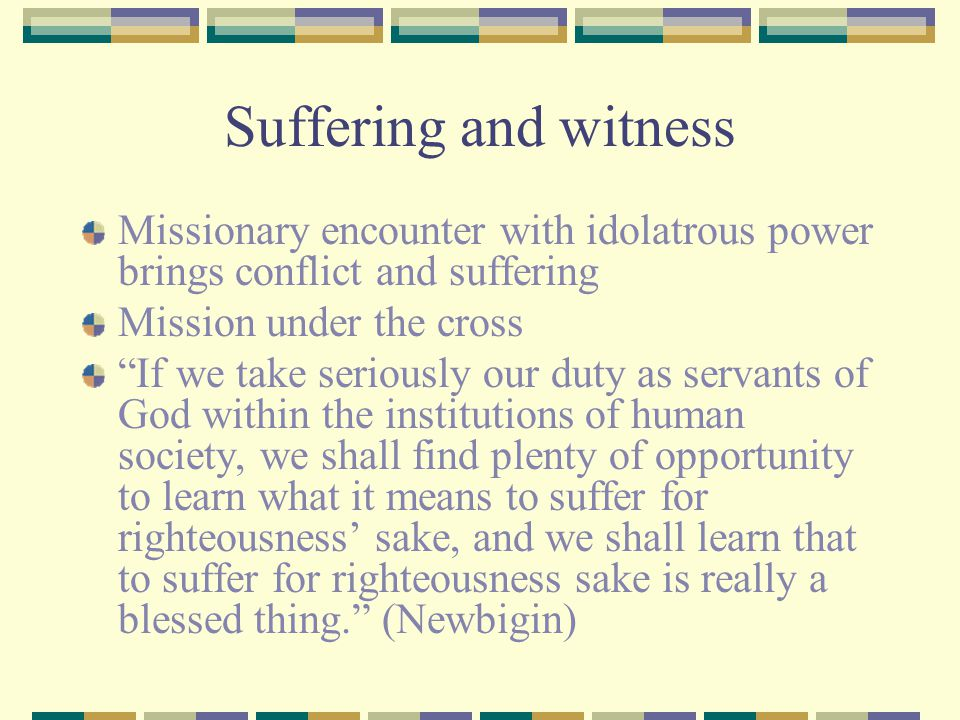 Suffering and witness Missionary encounter with idolatrous power brings conflict and suffering. Mission under the cross.