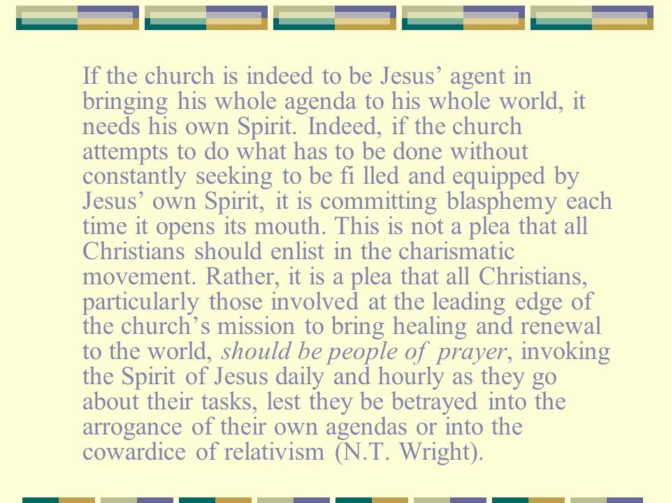If the church is indeed to be Jesus' agent in bringing his whole agenda to his whole world, it needs his own Spirit.