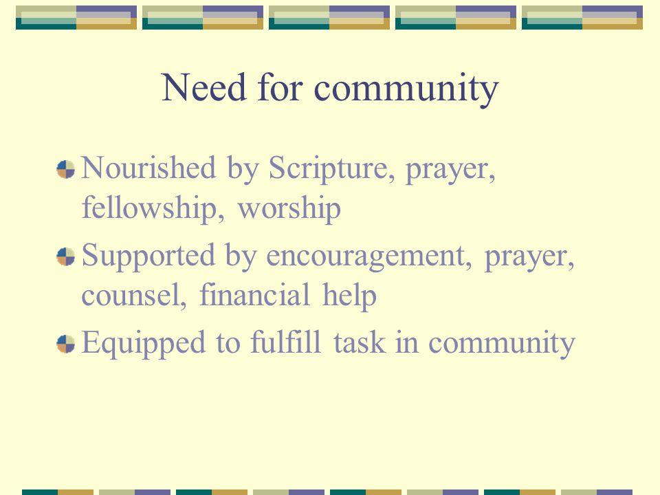 Need for community Nourished by Scripture, prayer, fellowship, worship