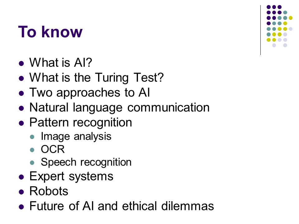 To know What is AI What is the Turing Test Two approaches to AI
