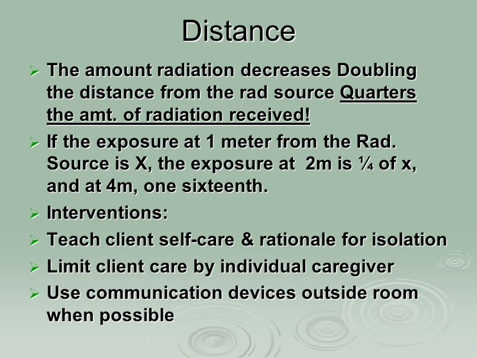 Distance The amount radiation decreases Doubling the distance from the rad source Quarters the amt. of radiation received!