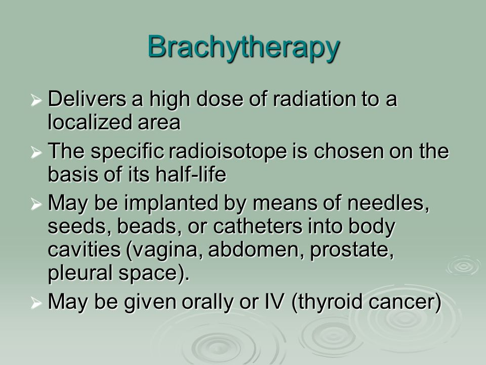 Brachytherapy Delivers a high dose of radiation to a localized area