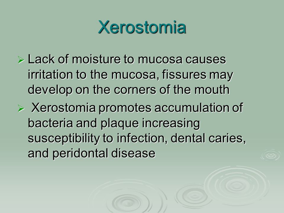 Xerostomia Lack of moisture to mucosa causes irritation to the mucosa, fissures may develop on the corners of the mouth.
