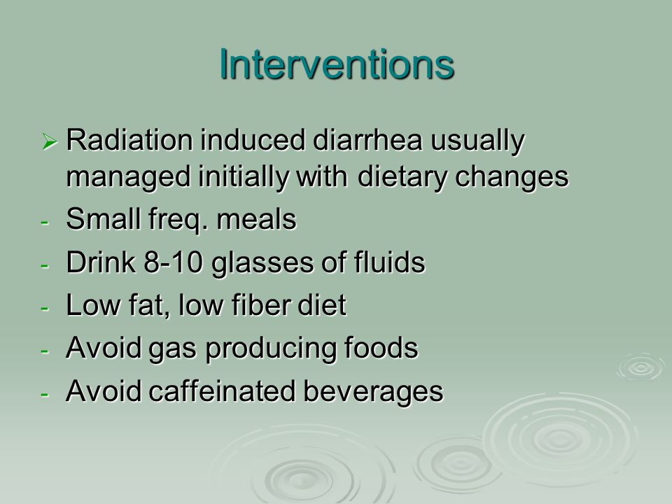 Interventions Radiation induced diarrhea usually managed initially with dietary changes. Small freq. meals.