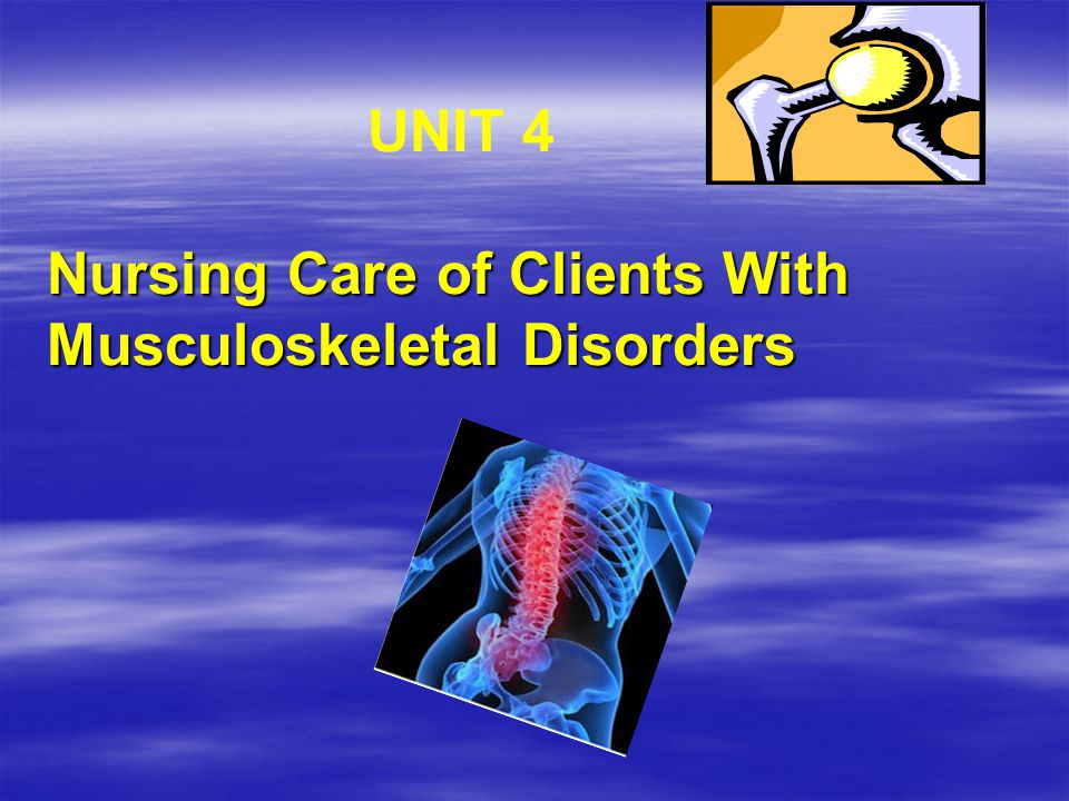 UNIT 4 Nursing Care of Clients With Musculoskeletal Disorders
