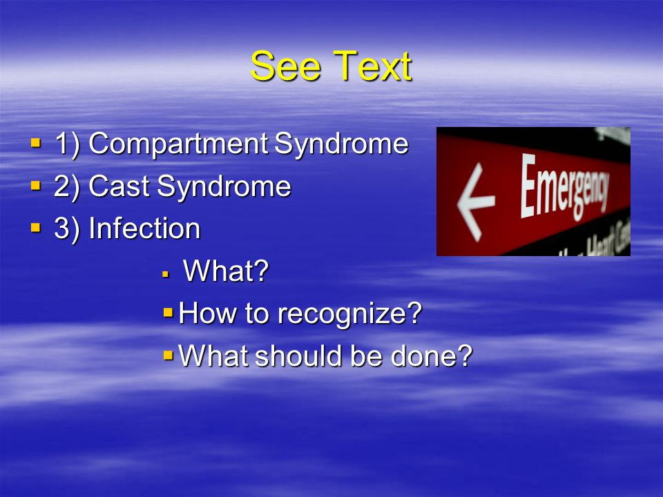 See Text 1) Compartment Syndrome 2) Cast Syndrome 3) Infection
