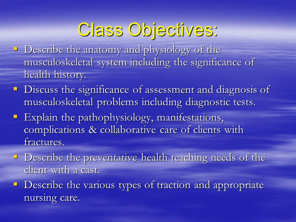 Class Objectives: Describe the anatomy and physiology of the musculoskeletal system including the significance of health history.