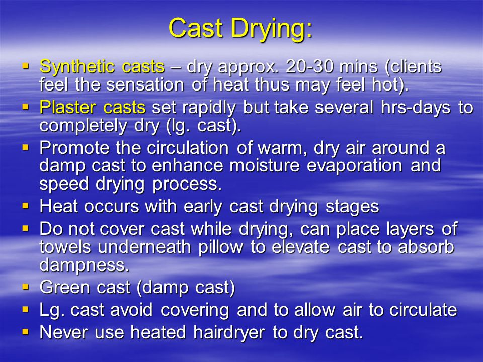 Cast Drying: Synthetic casts – dry approx. 20-30 mins (clients feel the sensation of heat thus may feel hot).