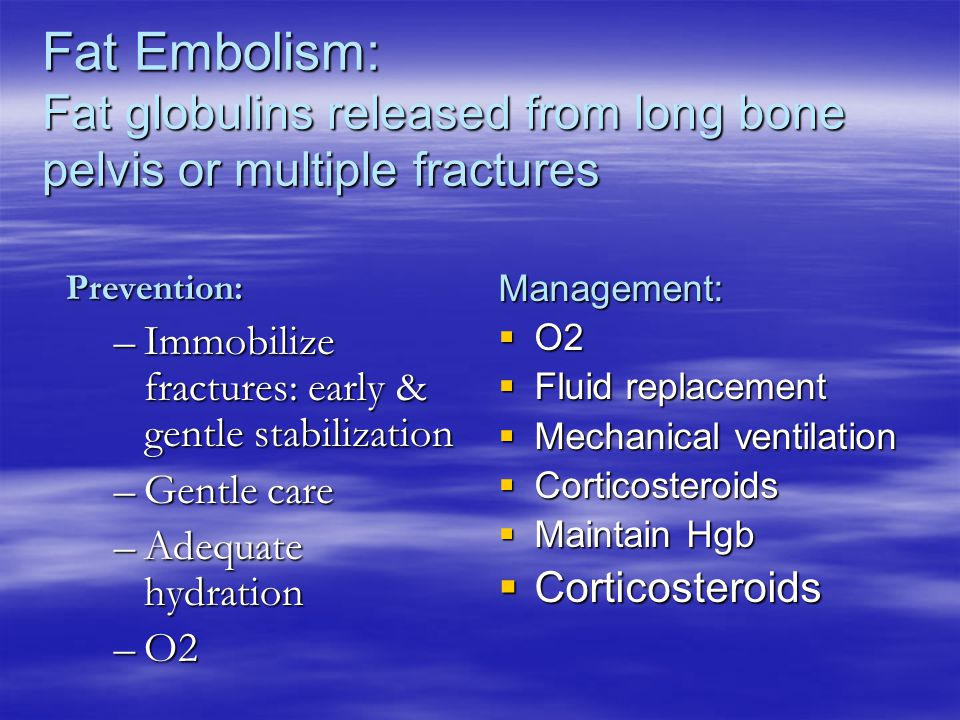 Fat Embolism: Fat globulins released from long bone pelvis or multiple fractures