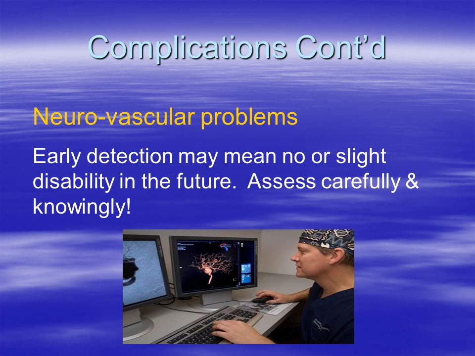 Complications Cont'd Neuro-vascular problems
