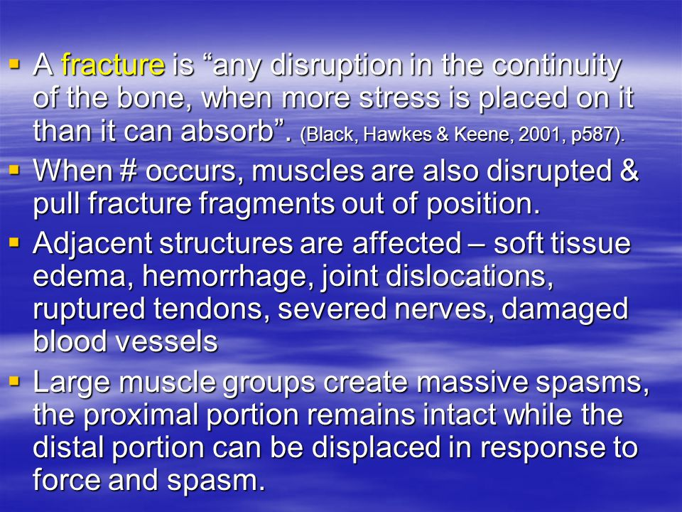 A fracture is any disruption in the continuity of the bone, when more stress is placed on it than it can absorb . (Black, Hawkes & Keene, 2001, p587).