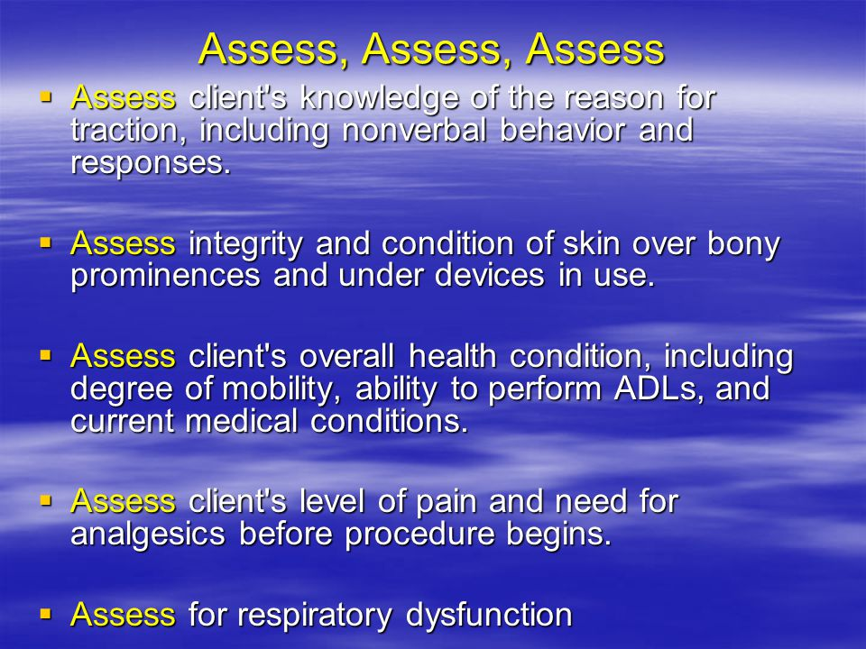 Assess, Assess, Assess Assess client s knowledge of the reason for traction, including nonverbal behavior and responses.