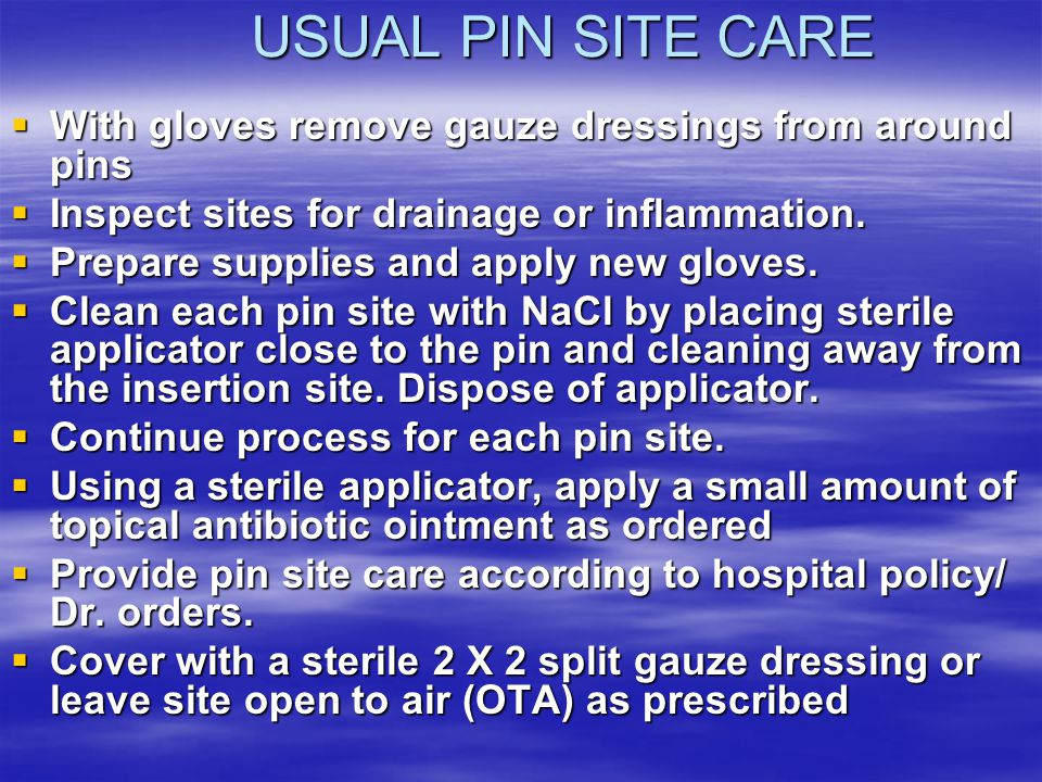 USUAL PIN SITE CARE With gloves remove gauze dressings from around pins. Inspect sites for drainage or inflammation.