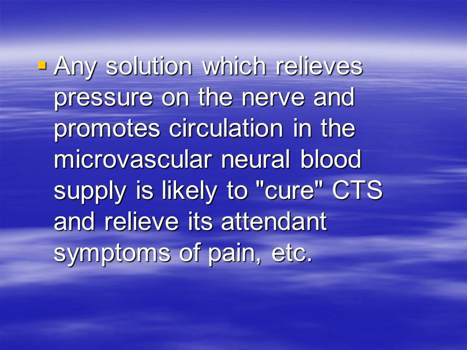 Any solution which relieves pressure on the nerve and promotes circulation in the microvascular neural blood supply is likely to cure CTS and relieve its attendant symptoms of pain, etc.