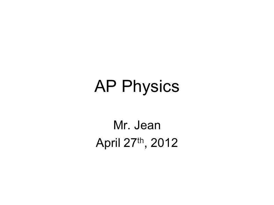 AP Physics Mr. Jean April 27th, 2012