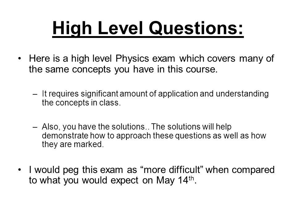 High Level Questions: Here is a high level Physics exam which covers many of the same concepts you have in this course.