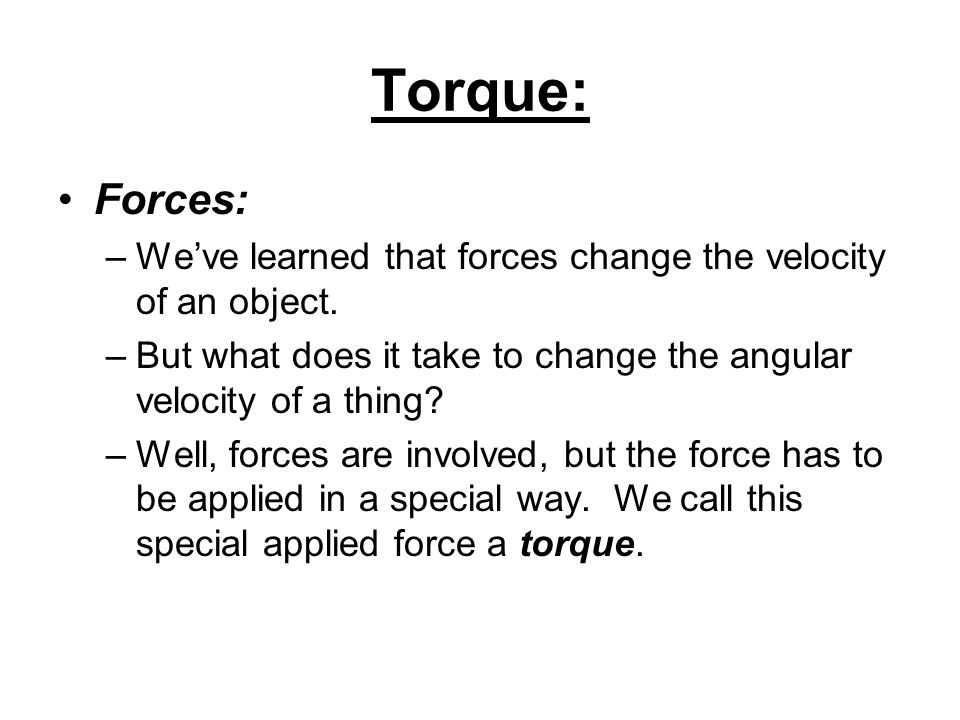 Torque: Forces: We've learned that forces change the velocity of an object. But what does it take to change the angular velocity of a thing