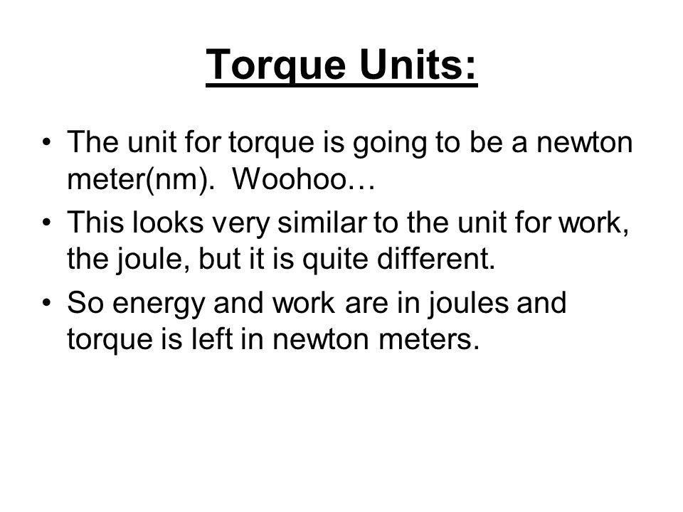 Torque Units: The unit for torque is going to be a newton meter(nm). Woohoo…