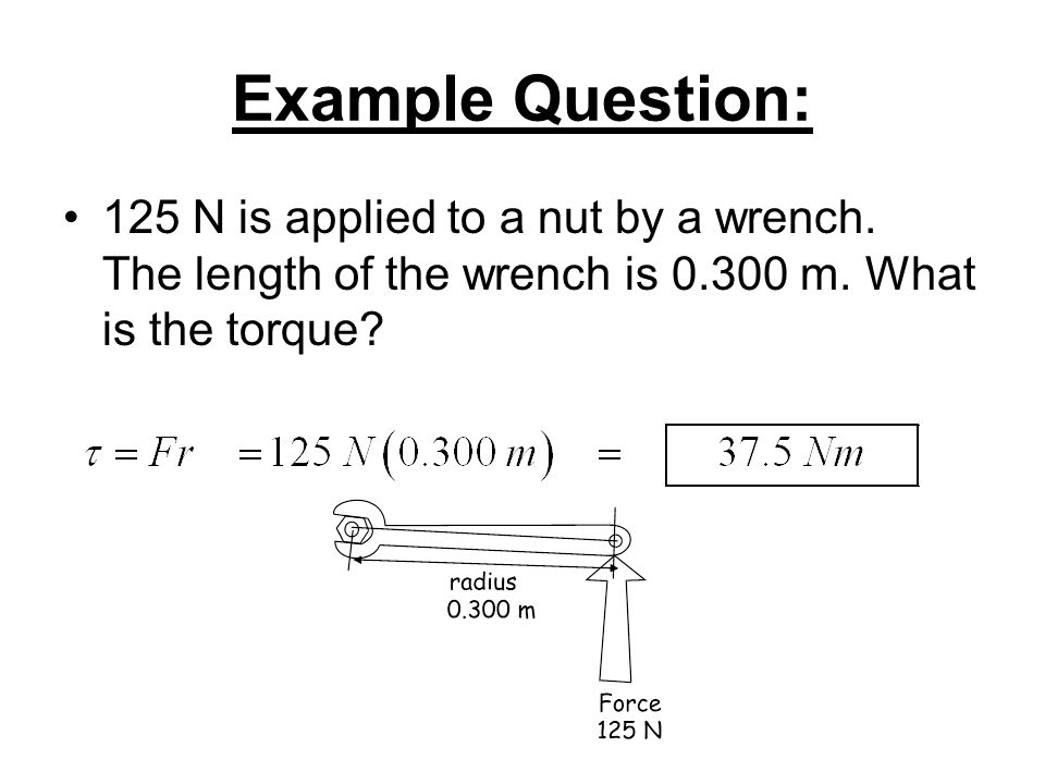 Example Question: 125 N is applied to a nut by a wrench.