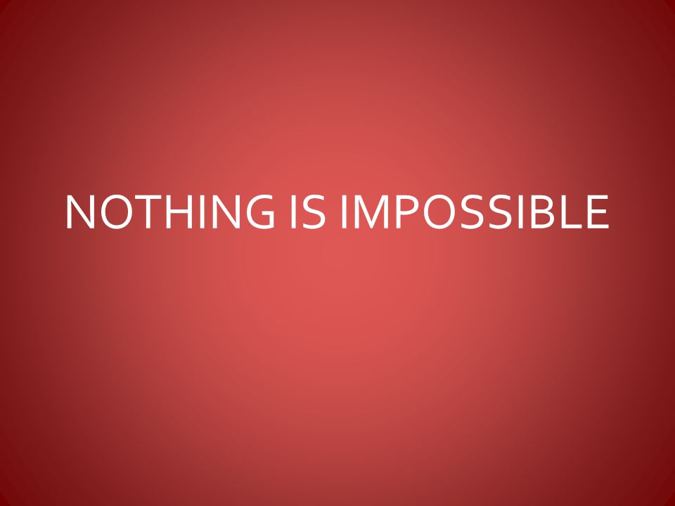 NOTHING IS IMPOSSIBLE We serve a God for whom nothing is impossible.