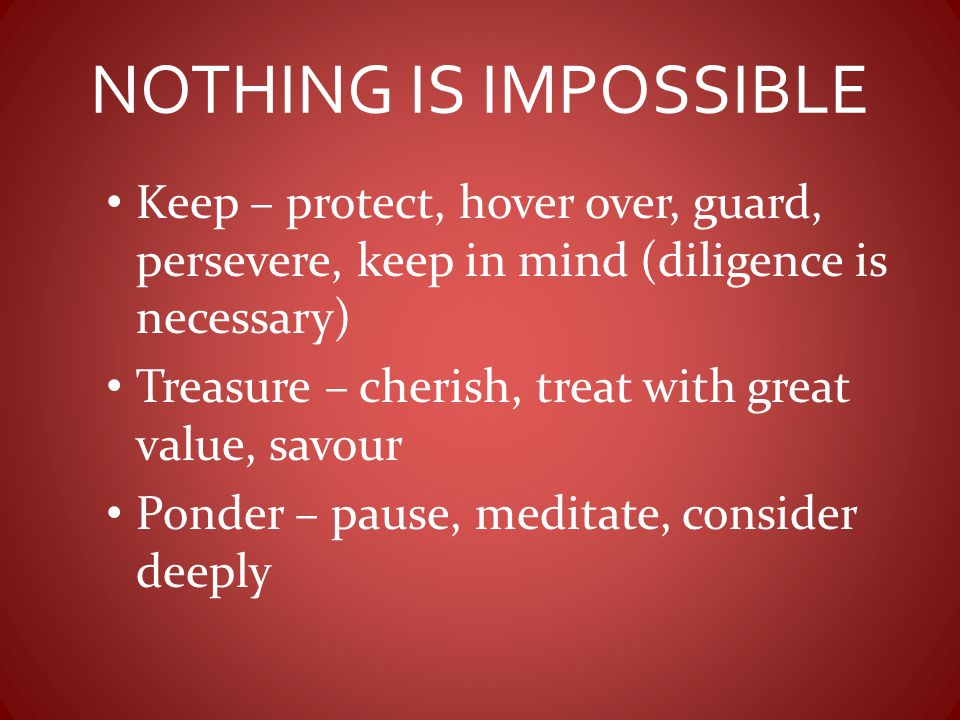 NOTHING IS IMPOSSIBLE Keep – protect, hover over, guard, persevere, keep in mind (diligence is necessary)