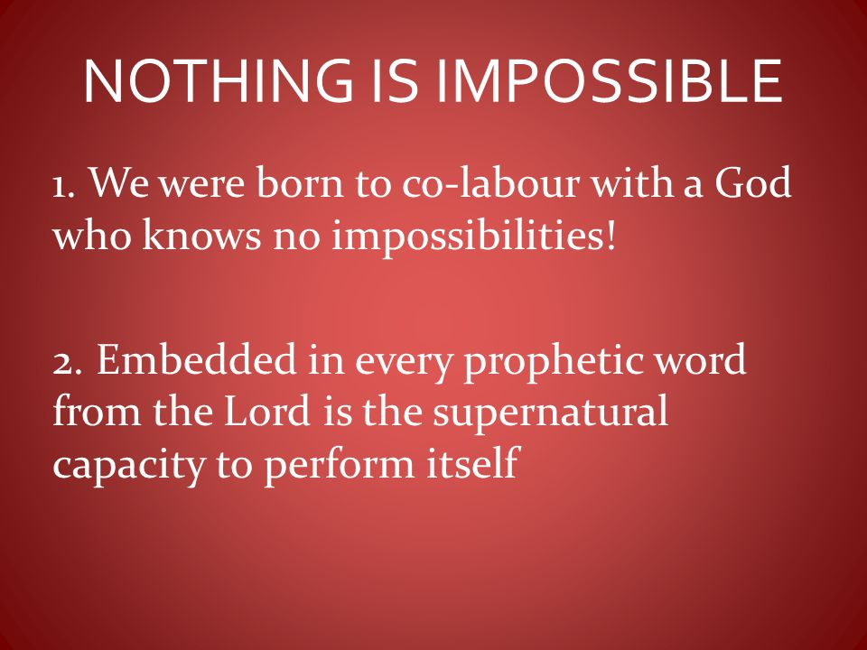 NOTHING IS IMPOSSIBLE 1. We were born to co-labour with a God who knows no impossibilities!