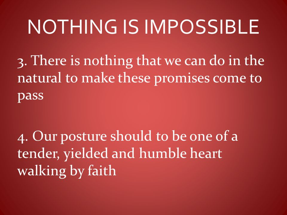 NOTHING IS IMPOSSIBLE 3. There is nothing that we can do in the natural to make these promises come to pass.