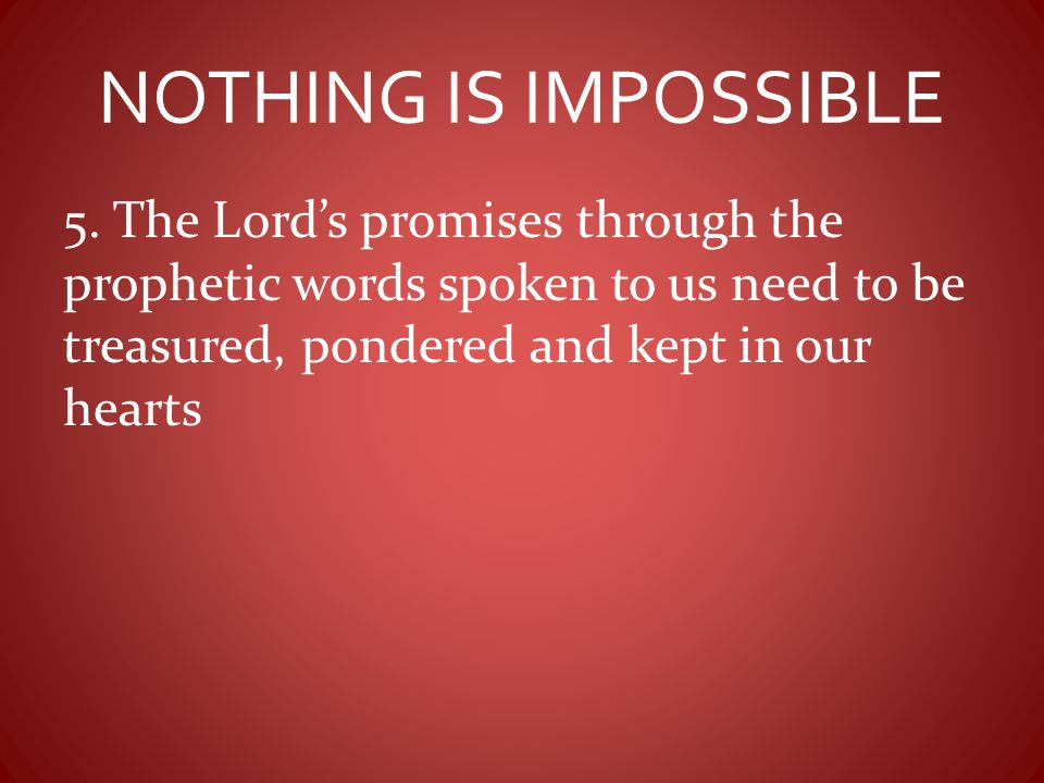 NOTHING IS IMPOSSIBLE 5. The Lord's promises through the prophetic words spoken to us need to be treasured, pondered and kept in our hearts.