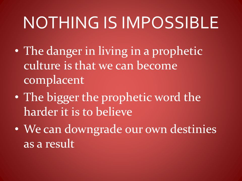 NOTHING IS IMPOSSIBLE The danger in living in a prophetic culture is that we can become complacent.