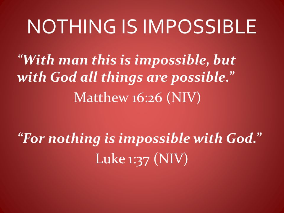 NOTHING IS IMPOSSIBLE With man this is impossible, but with God all things are possible. Matthew 16:26 (NIV)
