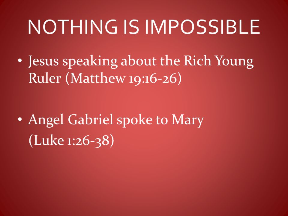 NOTHING IS IMPOSSIBLE Jesus speaking about the Rich Young Ruler (Matthew 19:16-26) Angel Gabriel spoke to Mary.