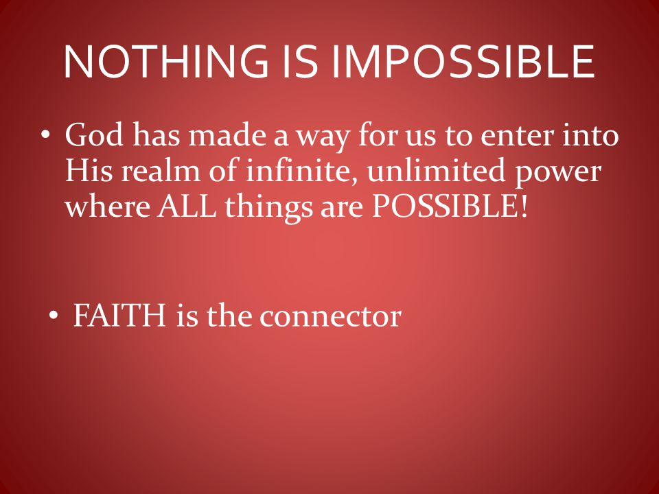 NOTHING IS IMPOSSIBLE God has made a way for us to enter into His realm of infinite, unlimited power where ALL things are POSSIBLE!