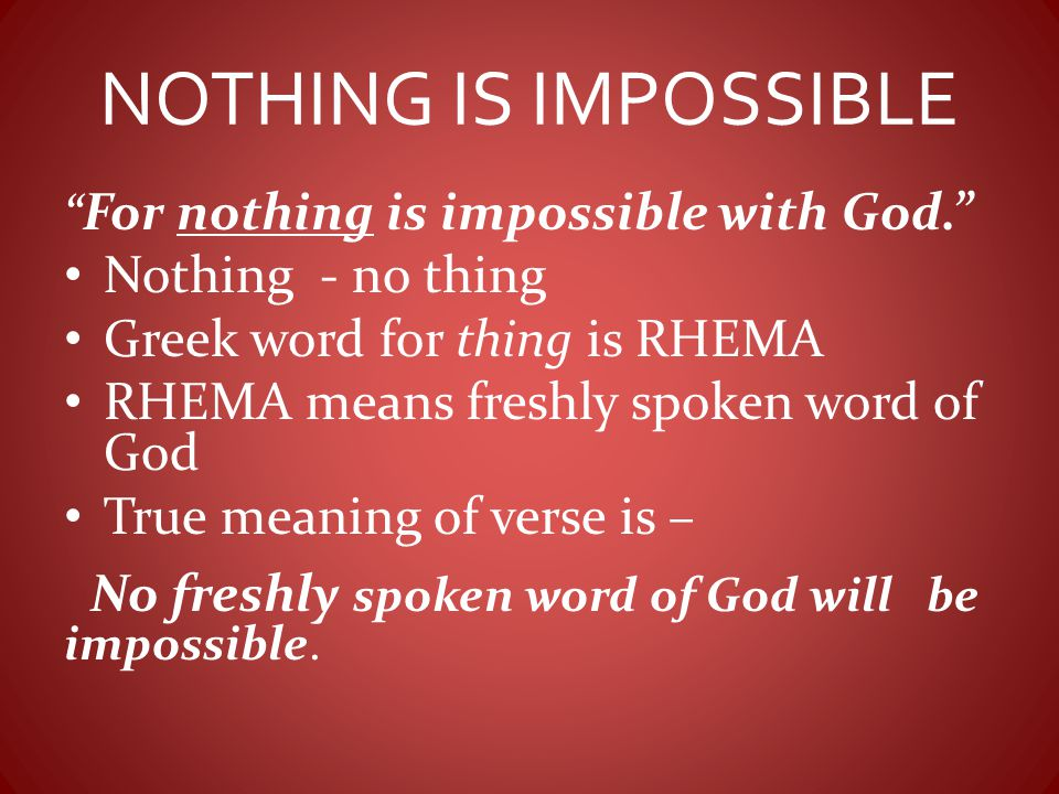NOTHING IS IMPOSSIBLE Nothing - no thing Greek word for thing is RHEMA