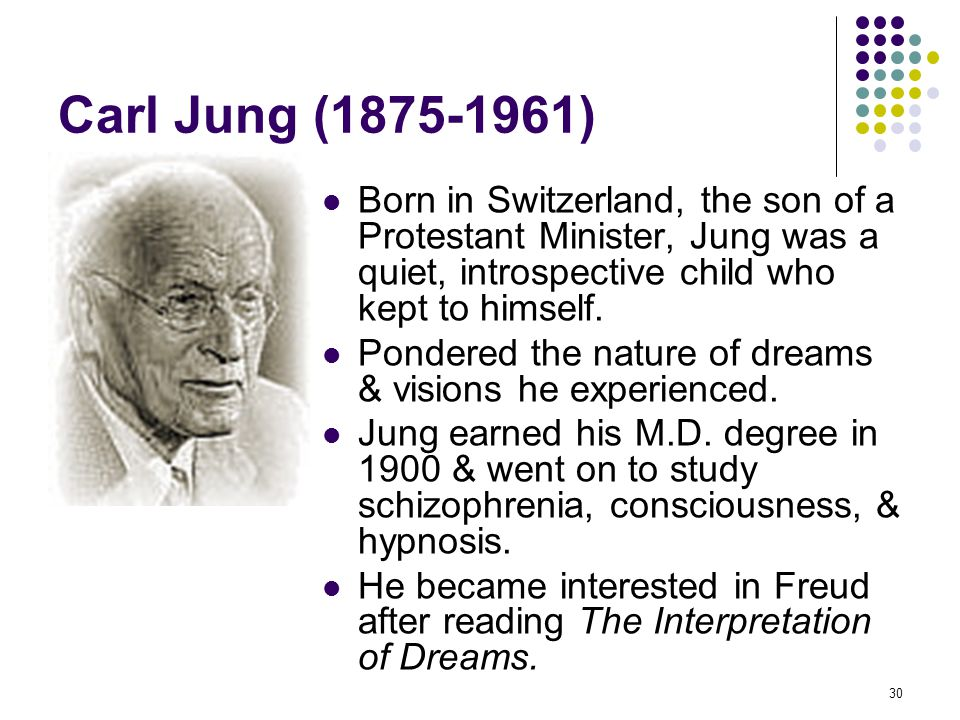 Carl Jung (1875-1961) Born in Switzerland, the son of a Protestant Minister, Jung was a quiet, introspective child who kept to himself.