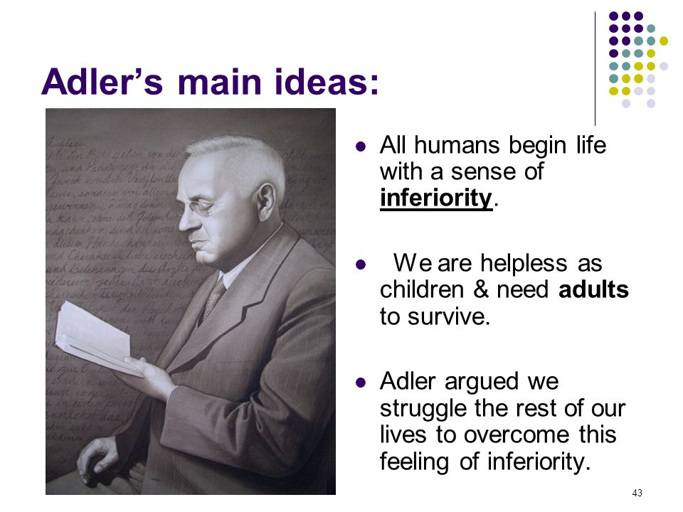 Adler's main ideas: All humans begin life with a sense of inferiority.