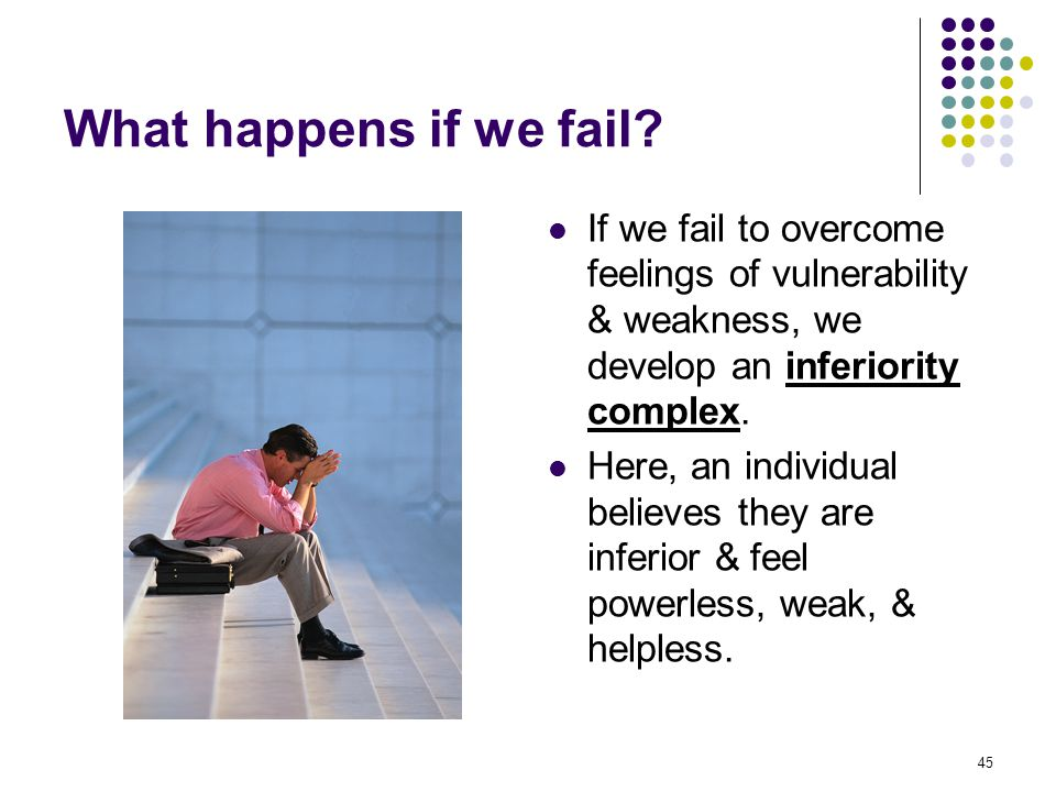 What happens if we fail If we fail to overcome feelings of vulnerability & weakness, we develop an inferiority complex.