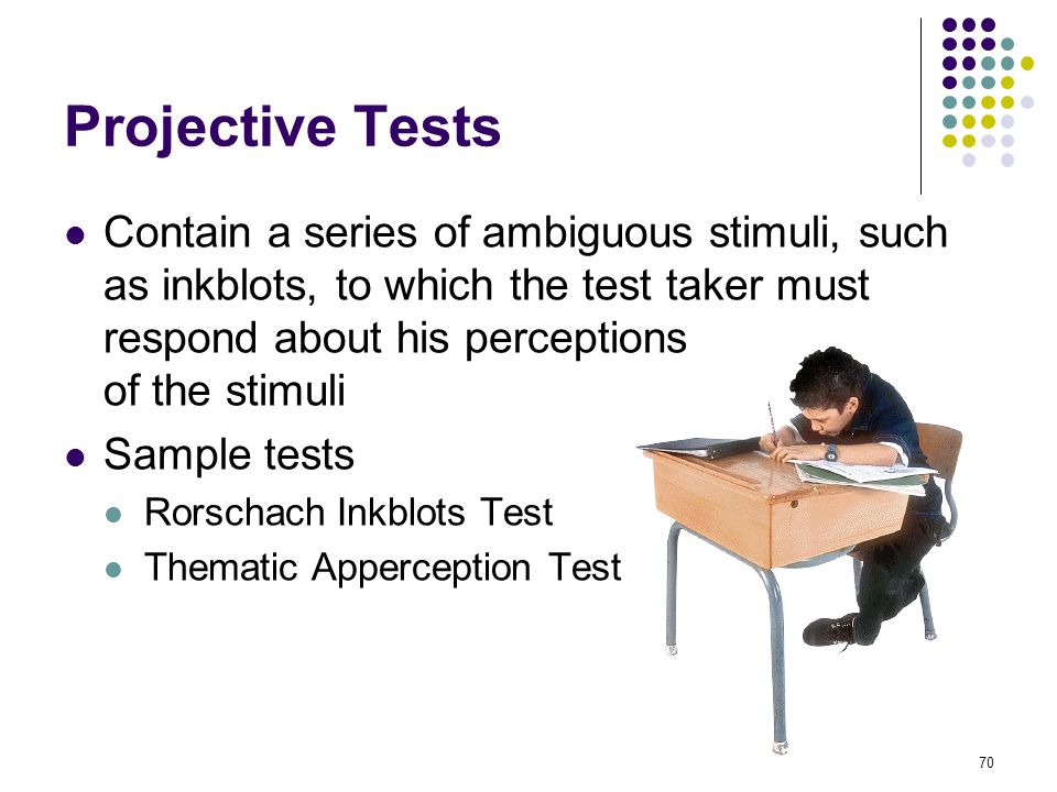 Projective Tests Contain a series of ambiguous stimuli, such as inkblots, to which the test taker must respond about his perceptions of the stimuli.