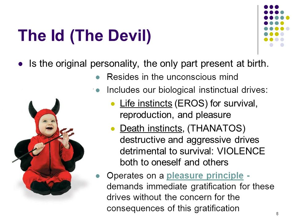 The Id (The Devil) Is the original personality, the only part present at birth. Resides in the unconscious mind.