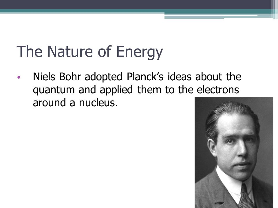 The Nature of Energy Niels Bohr adopted Planck's ideas about the quantum and applied them to the electrons around a nucleus.