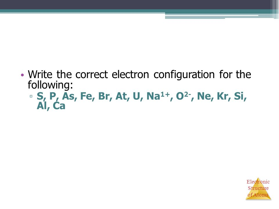 Write the correct electron configuration for the following: