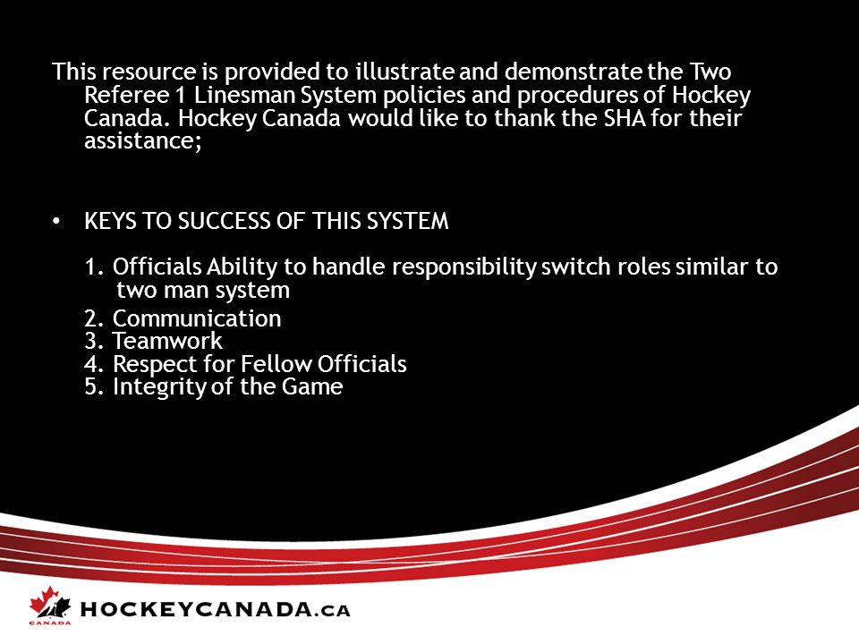 This resource is provided to illustrate and demonstrate the Two Referee 1 Linesman System policies and procedures of Hockey Canada. Hockey Canada would like to thank the SHA for their assistance;