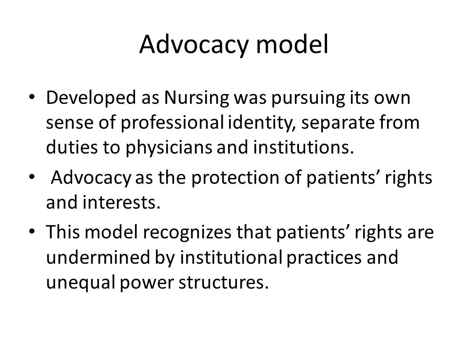 Advocacy model Developed as Nursing was pursuing its own sense of professional identity, separate from duties to physicians and institutions.