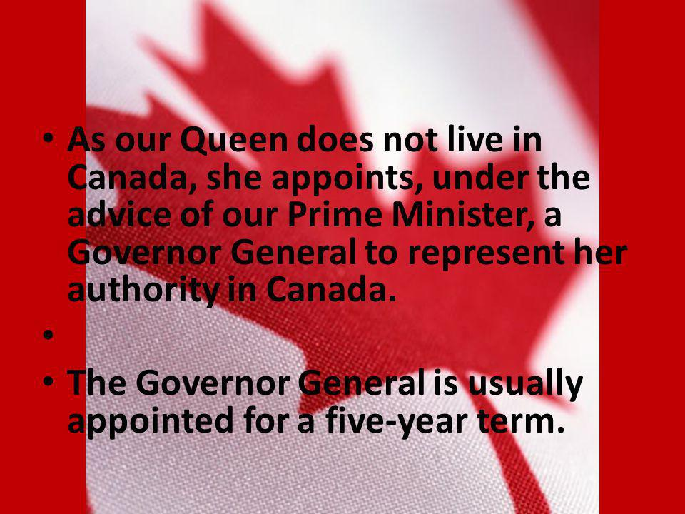 As our Queen does not live in Canada, she appoints, under the advice of our Prime Minister, a Governor General to represent her authority in Canada.