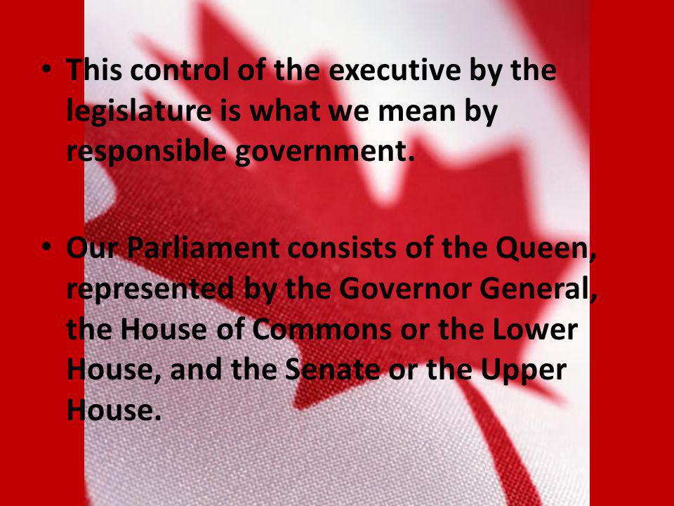 This control of the executive by the legislature is what we mean by responsible government.