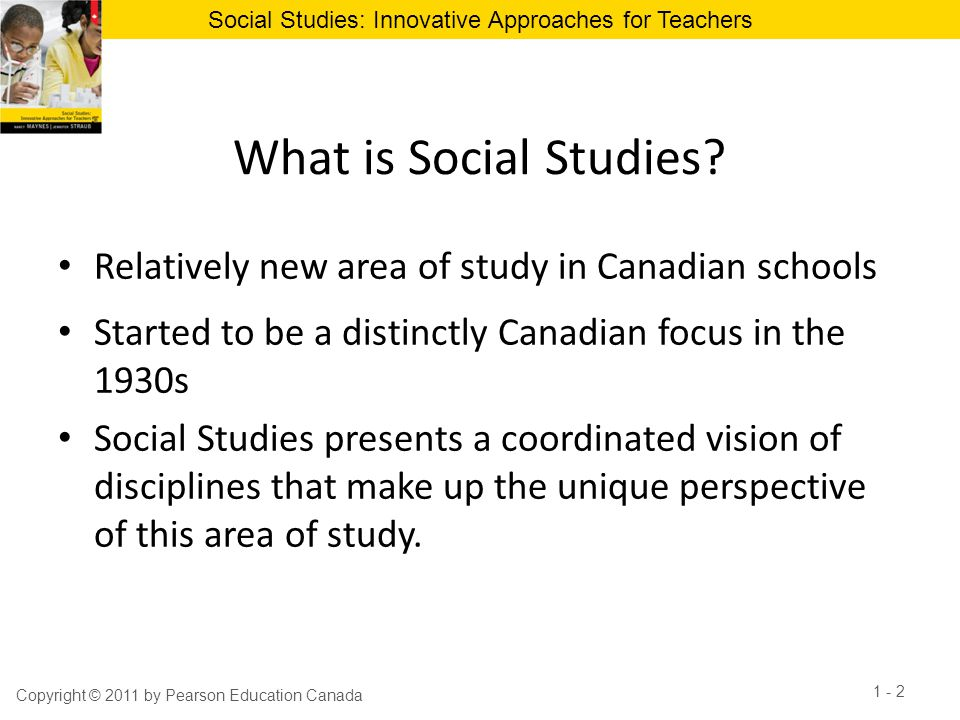 What is Social Studies Relatively new area of study in Canadian schools. Started to be a distinctly Canadian focus in the 1930s.